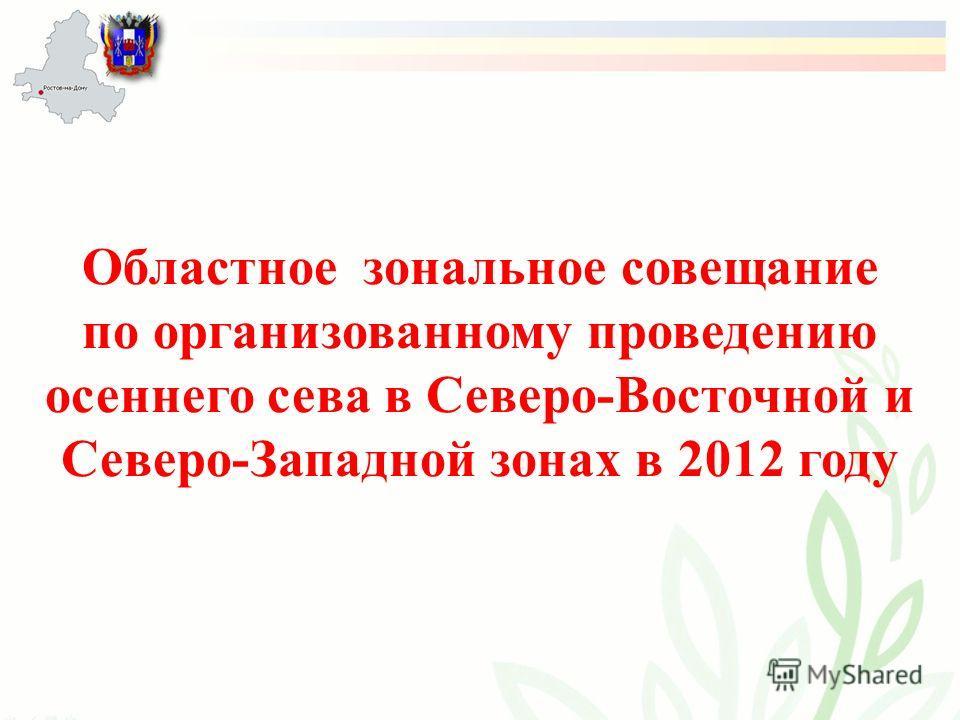 Областное зональное совещание по организованному проведению осеннего сева в Северо-Восточной и Северо-Западной зонах в 2012 году