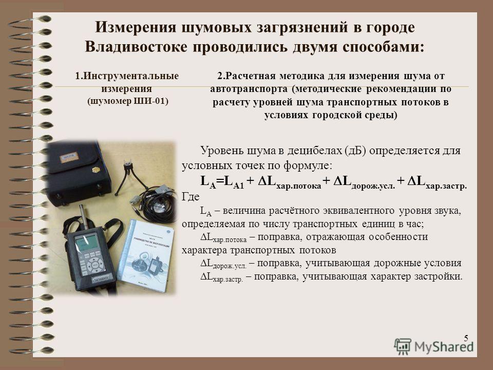 5 Измерения шумовых загрязнений в городе Владивостоке проводились двумя способами: 1.Инструментальные измерения (шумомер ШИ-01) 2.Расчетная методика для измерения шума от автотранспорта (методические рекомендации по расчету уровней шума транспортных