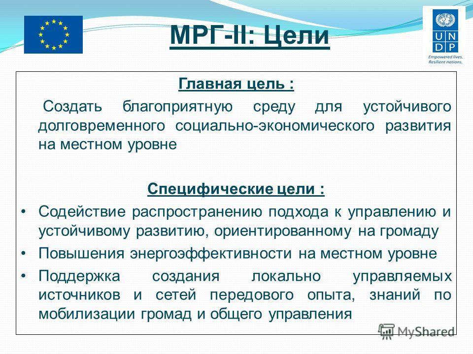 МРГ-II: Цели Главная цель : Создать благоприятную среду для устойчивого долговременного социально-экономического развития на местном уровне Специфические цели : Содействие распространению подхода к управлению и устойчивому развитию, ориентированному