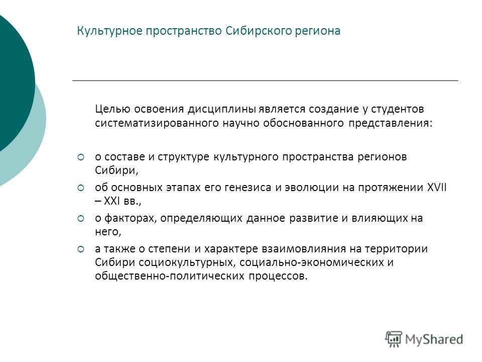 Культурное пространство Сибирского региона Целью освоения дисциплины является создание у студентов систематизированного научно обоснованного представления: о составе и структуре культурного пространства регионов Сибири, об основных этапах его генезис