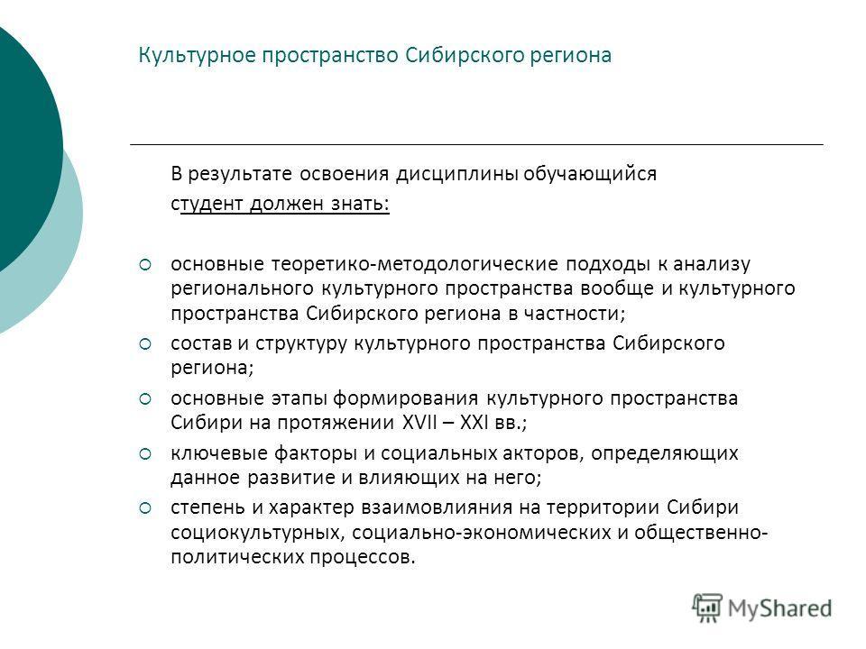 Культурное пространство Сибирского региона В результате освоения дисциплины обучающийся студент должен знать: основные теоретико-методологические подходы к анализу регионального культурного пространства вообще и культурного пространства Сибирского ре