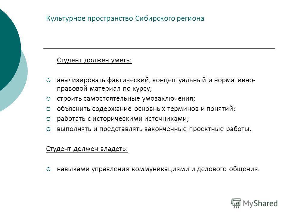 Культурное пространство Сибирского региона Студент должен уметь: анализировать фактический, концептуальный и нормативно- правовой материал по курсу; строить самостоятельные умозаключения; объяснить содержание основных терминов и понятий; работать с и