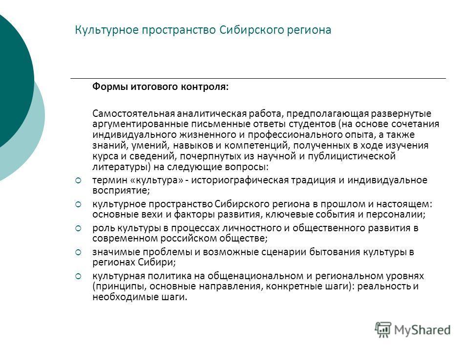 Культурное пространство Сибирского региона Формы итогового контроля: Самостоятельная аналитическая работа, предполагающая развернутые аргументированные письменные ответы студентов (на основе сочетания индивидуального жизненного и профессионального оп