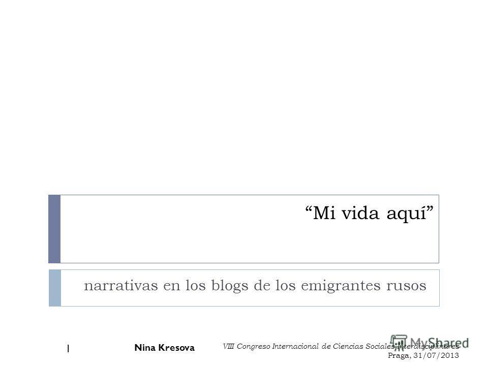 Mi vida aquí narrativas en los blogs de los emigrantes rusos Nina Kresova 1 VIII Congreso Internacional de Ciencias Sociales Interdisciplinares Praga, 31/07/2013