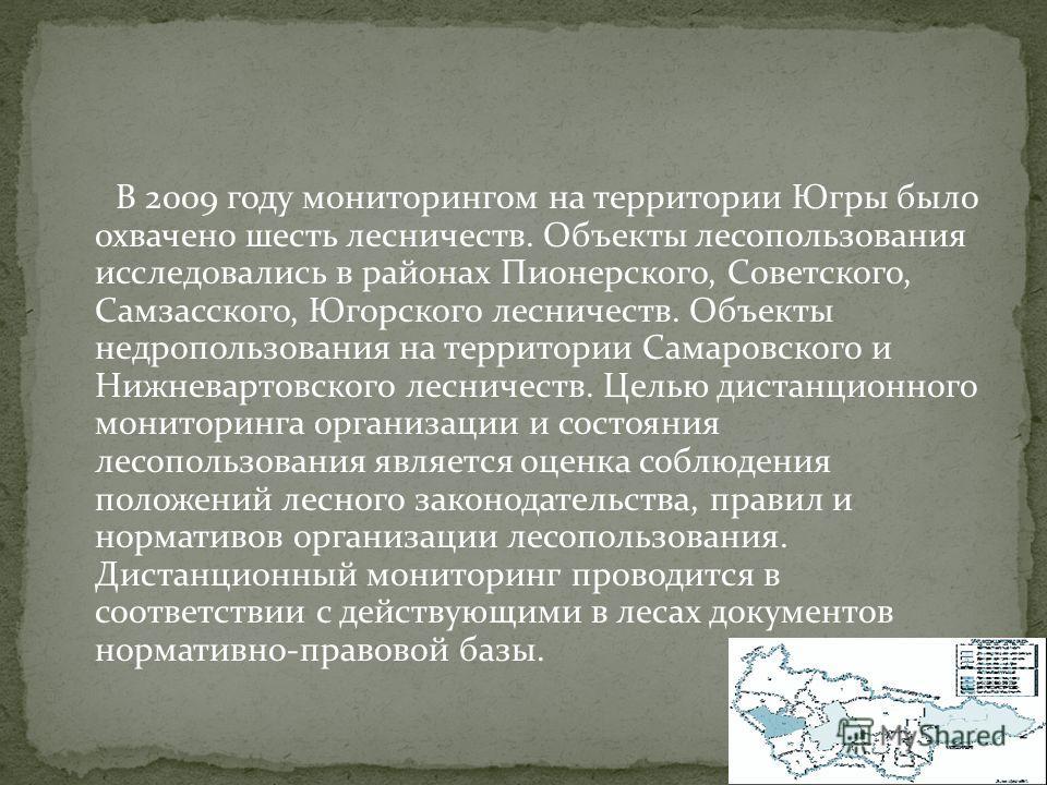 В 2009 году мониторингом на территории Югры было охвачено шесть лесничеств. Объекты лесопользования исследовались в районах Пионерского, Советского, Самзасского, Югорского лесничеств. Объекты недропользования на территории Самаровского и Нижневартовс