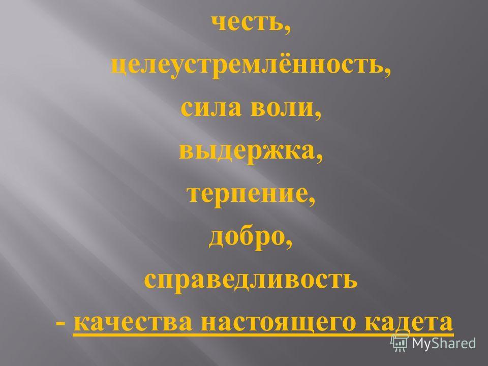 честь, целеустремлённость, сила воли, выдержка, терпение, добро, справедливость - качества настоящего кадета