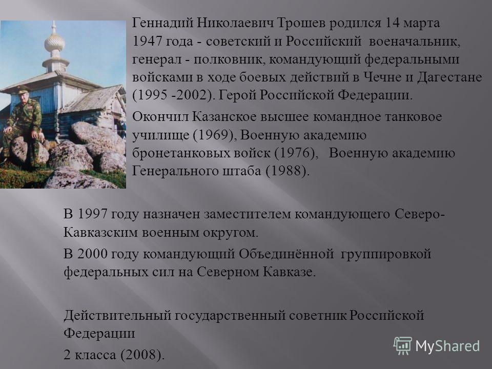 Геннадий Николаевич Трошев родился 14 марта 1947 года - советский и Российский военачальник, генерал - полковник, командующий федеральными войсками в ходе боевых действий в Чечне и Дагестане (1995 -2002). Герой Российской Федерации. Окончил Казанское