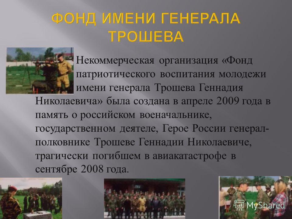 Некоммерческая организация « Фонд патриотического воспитания молодежи имени генерала Трошева Геннадия Николаевича » была создана в апреле 2009 года в память о российском военачальнике, государственном деятеле, Герое России генерал - полковнике Трошев
