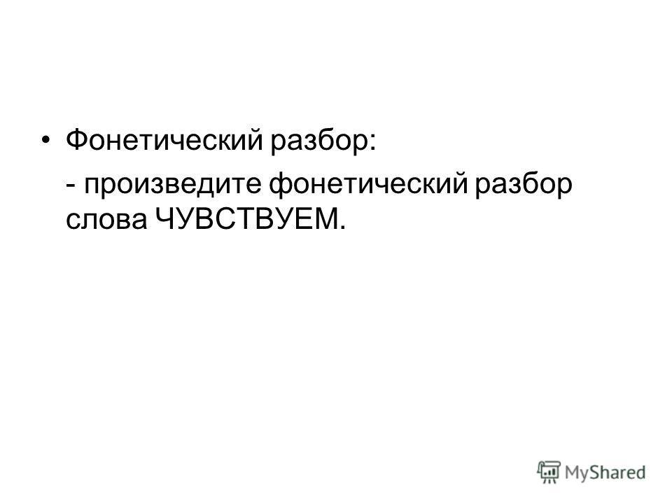 Фонетический разбор: - произведите фонетический разбор слова ЧУВСТВУЕМ.