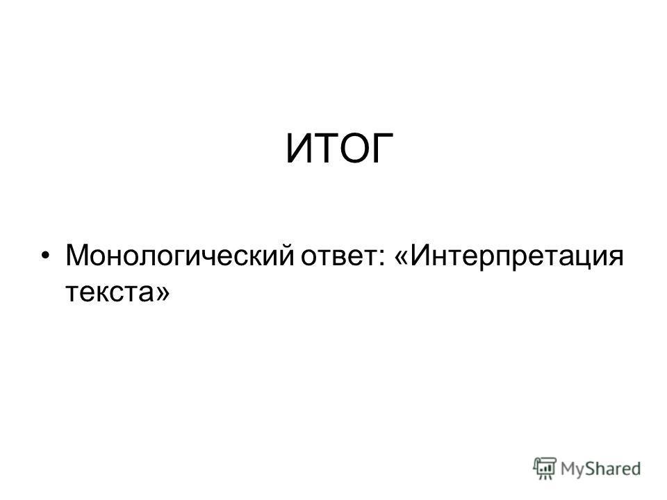 ИТОГ Монологический ответ: «Интерпретация текста»