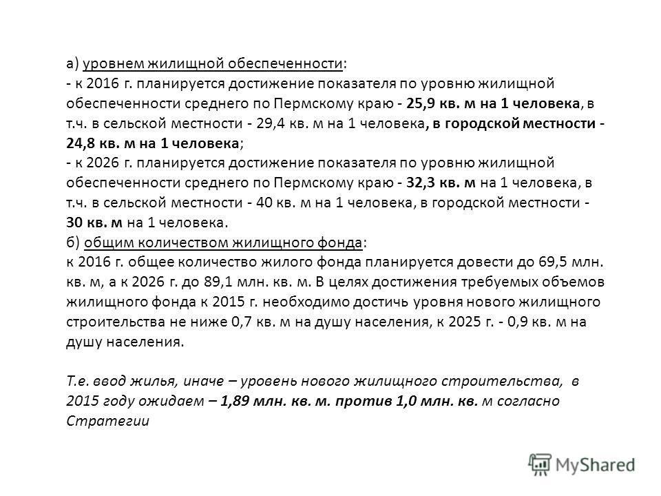 а) уровнем жилищной обеспеченности: - к 2016 г. планируется достижение показателя по уровню жилищной обеспеченности среднего по Пермскому краю - 25,9 кв. м на 1 человека, в т.ч. в сельской местности - 29,4 кв. м на 1 человека, в городской местности -