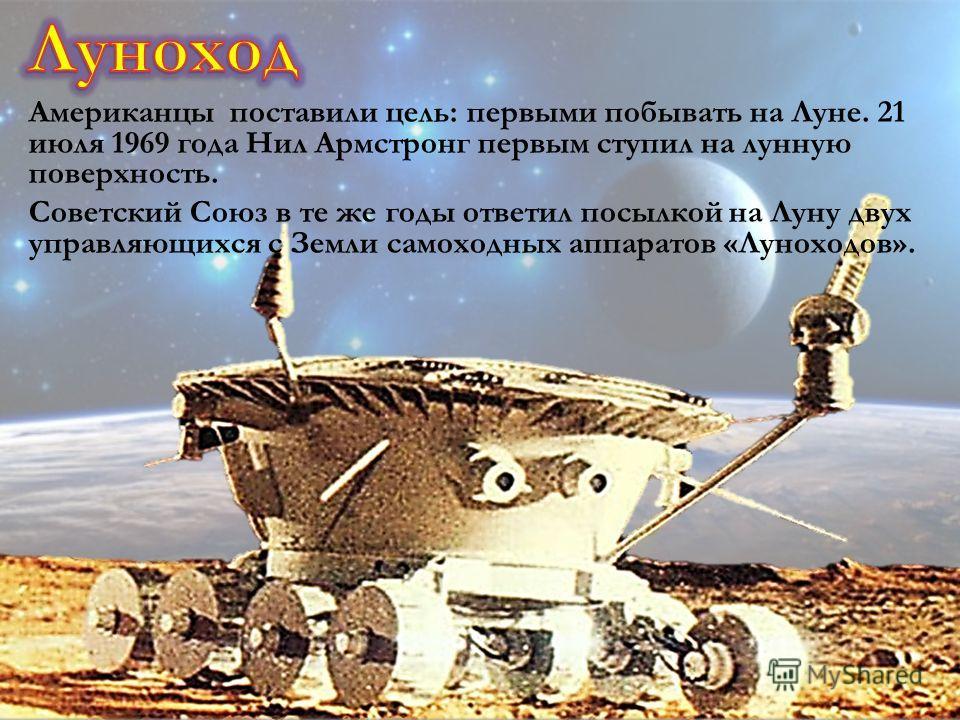 Американцы поставили цель: первыми побывать на Луне. 21 июля 1969 года Нил Армстронг первым ступил на лунную поверхность. Советский Союз в те же годы ответил посылкой на Луну двух управляющихся с Земли самоходных аппаратов «Луноходов».
