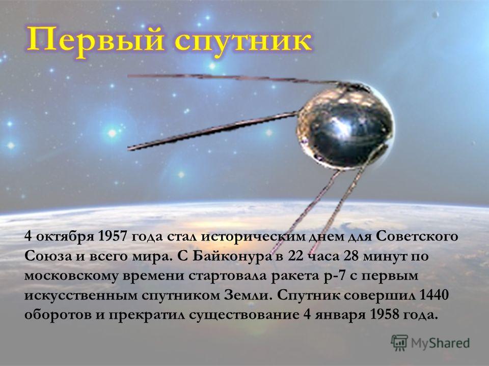 4 октября 1957 года стал историческим днем для Советского Союза и всего мира. С Байконура в 22 часа 28 минут по московскому времени стартовала ракета р-7 с первым искусственным спутником Земли. Спутник совершил 1440 оборотов и прекратил существование