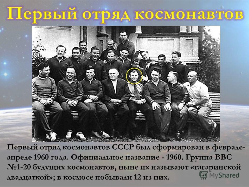 Первый отряд космонавтов СССР был сформирован в феврале- апреле 1960 года. Официальное название - 1960. Группа ВВС 1-20 будущих космонавтов, ныне их называют «гагаринской двадцаткой»; в космосе побывали 12 из них.