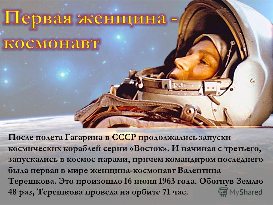 После полета Гагарина в СССР продолжались запуски космических кораблей серии «Восток». И начиная с третьего, запускались в космос парами, причем командиром последнего была первая в мире женщина-космонавт Валентина Терешкова. Это произошло 16 июня 196