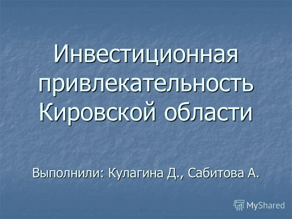 Инвестиционная привлекательность Кировской области Выполнили: Кулагина Д., Сабитова А.