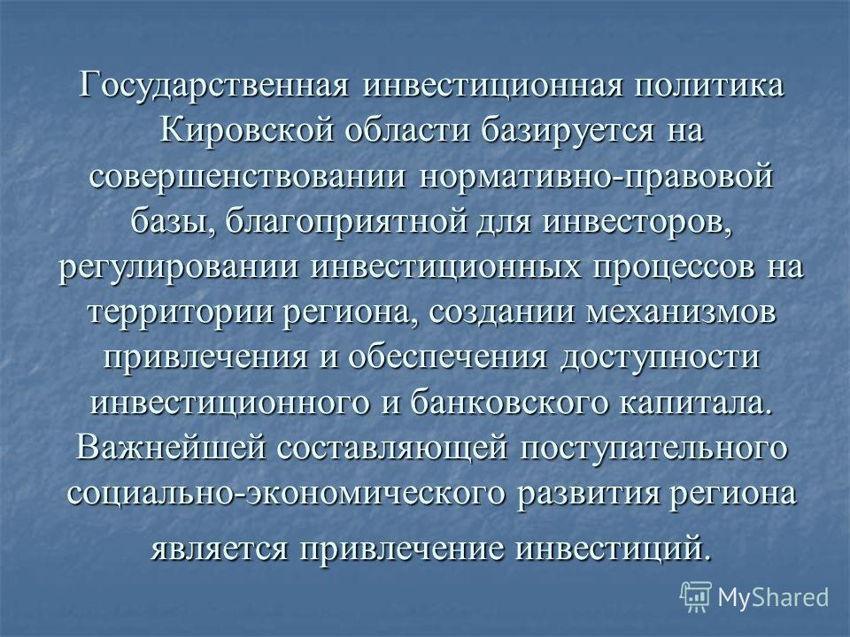 Государственная инвестиционная политика Кировской области базируется на совершенствовании нормативно-правовой базы, благоприятной для инвесторов, регулировании инвестиционных процессов на территории региона, создании механизмов привлечения и обеспече