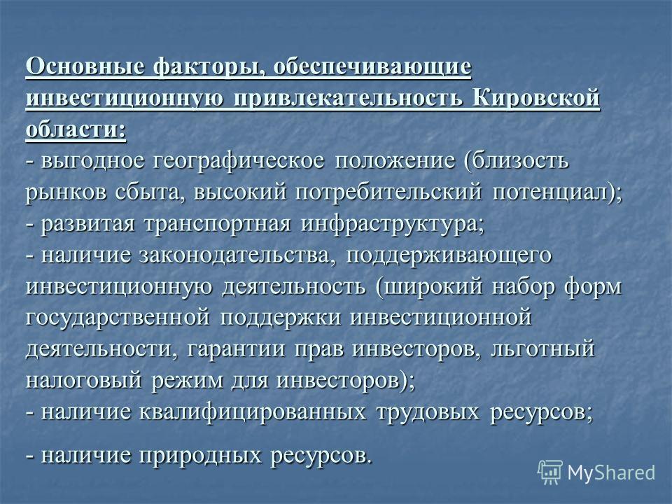 Основные факторы, обеспечивающие инвестиционную привлекательность Кировской области: - выгодное географическое положение (близость рынков сбыта, высокий потребительский потенциал); - развитая транспортная инфраструктура; - наличие законодательства, п