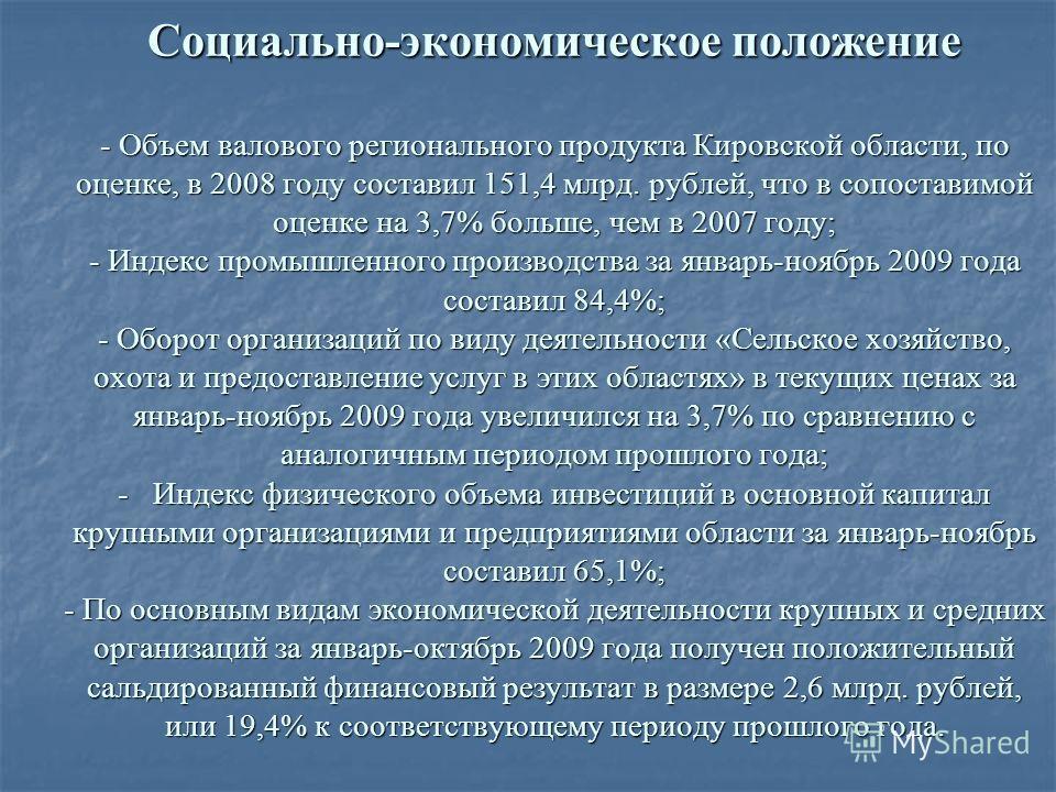 Социально-экономическое положение - Объем валового регионального продукта Кировской области, по оценке, в 2008 году составил 151,4 млрд. рублей, что в сопоставимой оценке на 3,7% больше, чем в 2007 году; - Индекс промышленного производства за январь-