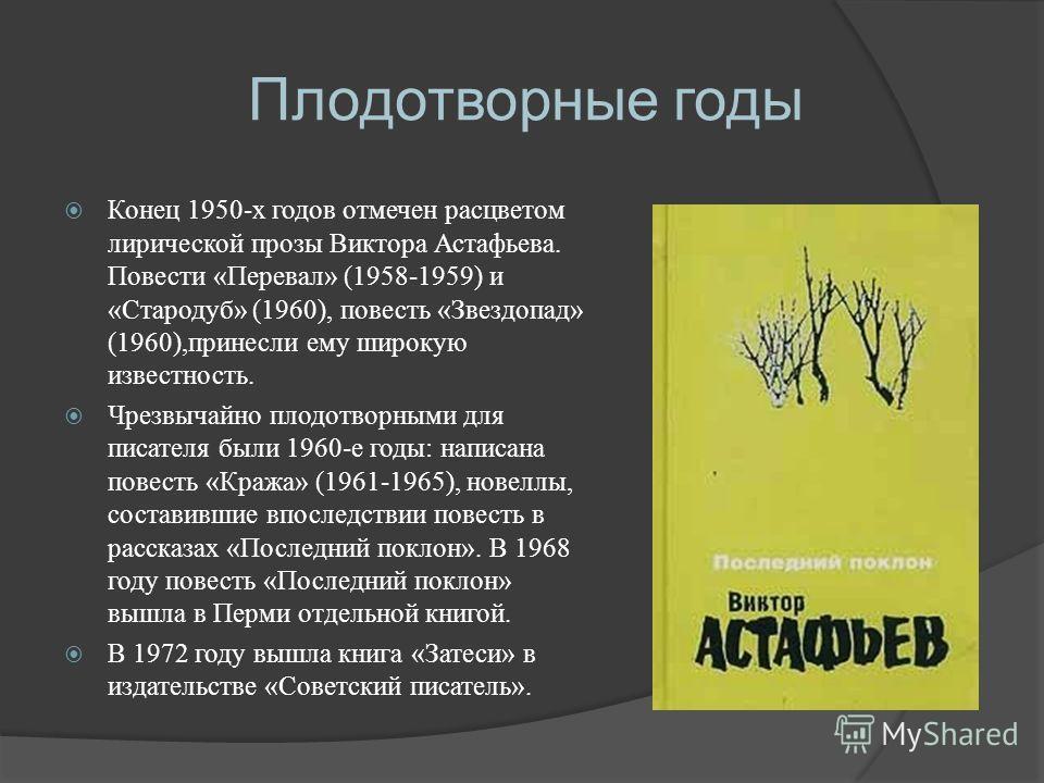 Плодотворные годы Конец 1950-х годов отмечен расцветом лирической прозы Виктора Астафьева. Повести «Перевал» (1958-1959) и «Стародуб» (1960), повесть «Звездопад» (1960),принесли ему широкую известность. Чрезвычайно плодотворными для писателя были 196