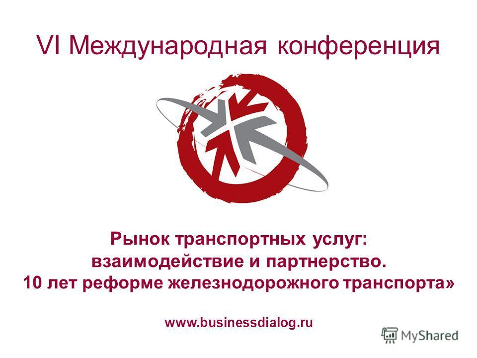 VI Международная конференция Рынок транспортных услуг: взаимодействие и партнерство. 10 лет реформе железнодорожного транспорта» www.businessdialog.ru