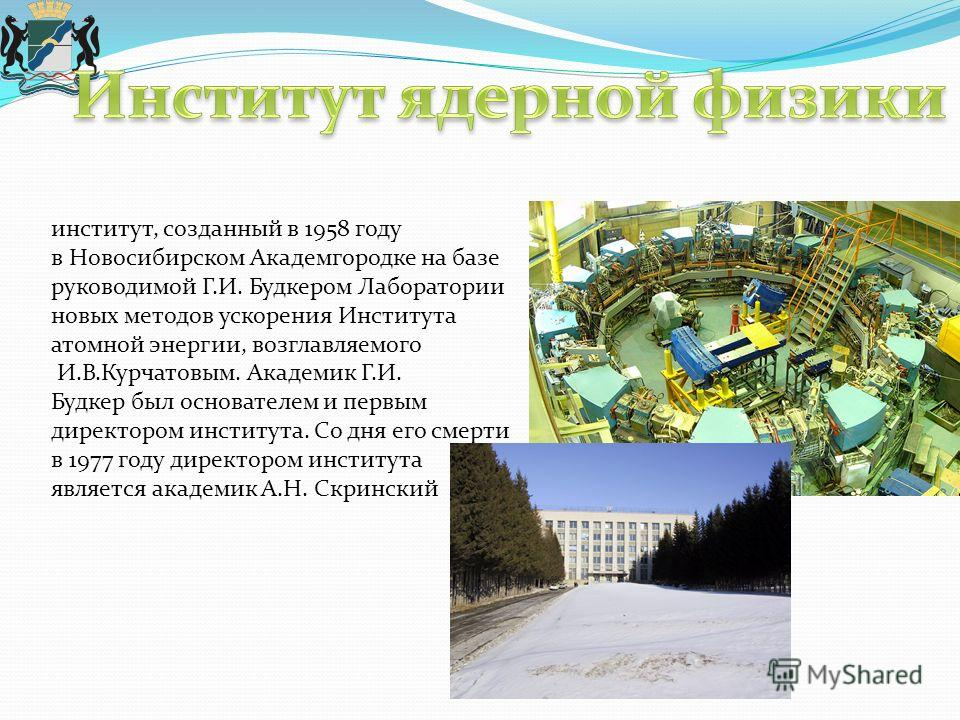 институт, созданный в 1958 году в Новосибирском Академгородке на базе руководимой Г.И. Будкером Лаборатории новых методов ускорения Института атомной энергии, возглавляемого И.В.Курчатовым. Академик Г.И. Будкер был основателем и первым директором инс