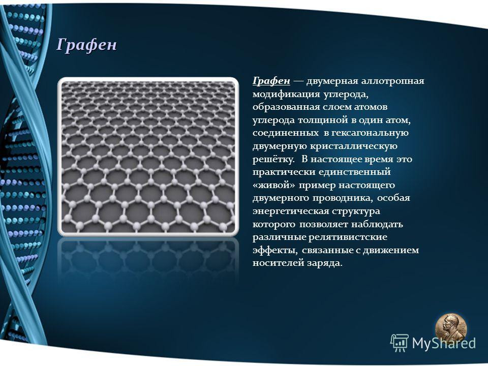 Графен Графен двумерная аллотропная модификация углерода, образованная слоем атомов углерода толщиной в один атом, соединенных в гексагональную двумерную кристаллическую решётку. В настоящее время это практически единственный «живой» пример настоящег
