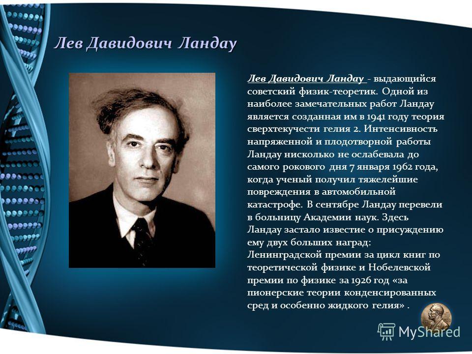 Лев Давидович Ландау Лев Давидович Ландау - выдающийся советский физик-теоретик. Одной из наиболее замечательных работ Ландау является созданная им в 1941 году теория сверхтекучести гелия 2. Интенсивность напряженной и плодотворной работы Ландау ниск
