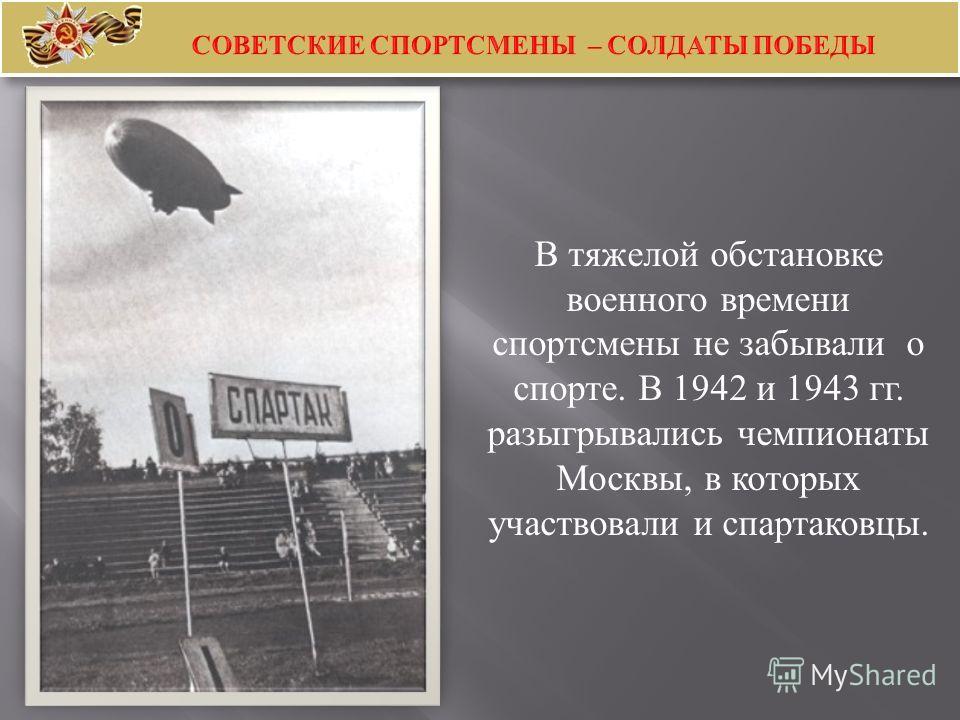 В тяжелой обстановке военного времени спортсмены не забывали о спорте. В 1942 и 1943 гг. разыгрывались чемпионаты Москвы, в которых участвовали и спартаковцы.