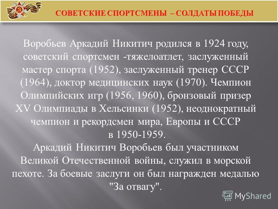 Воробьев Аркадий Никитич родился в 1924 году, советский спортсмен - тяжелоатлет, заслуженный мастер спорта (1952), заслуженный тренер СССР (1964), доктор медицинских наук (1970). Чемпион Олимпийских игр (1956, 1960), бронзовый призер XV Олимпиады в Х