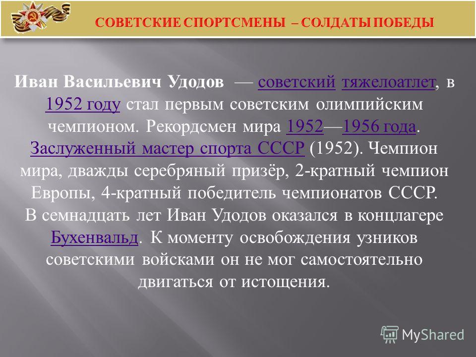 Иван Васильевич Удодов советский тяжелоатлет, в 1952 году стал первым советским олимпийским чемпионом. Рекордсмен мира 19521956 года. Заслуженный мастер спорта СССР (1952). Чемпион мира, дважды серебряный призёр, 2- кратный чемпион Европы, 4- кратный
