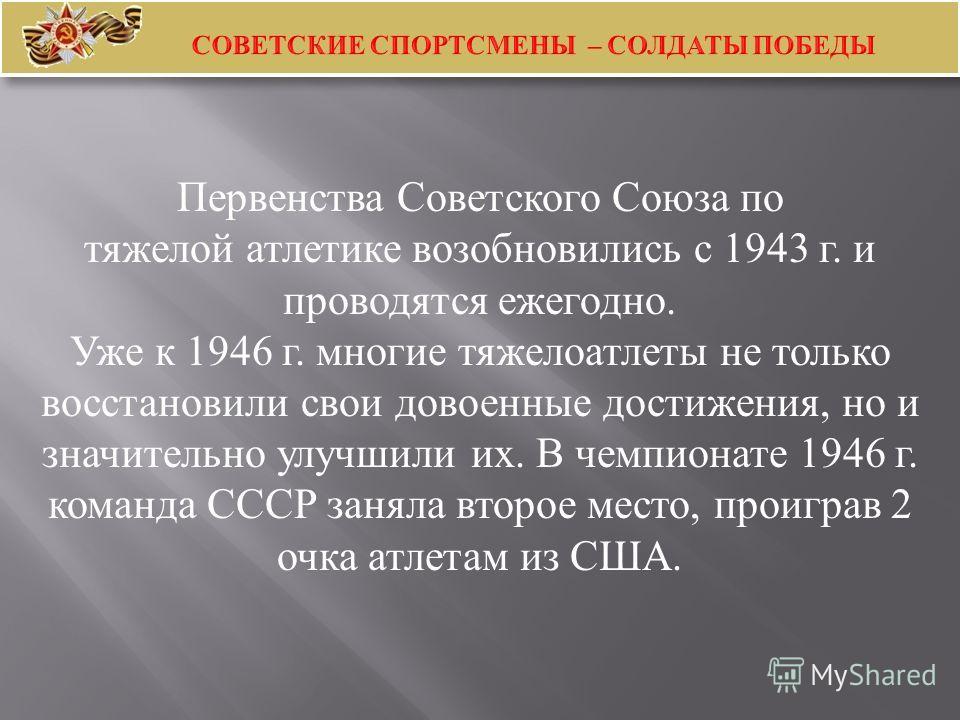 Первенства Советского Союза по тяжелой атлетике возобновились с 1943 г. и проводятся ежегодно. Уже к 1946 г. многие тяжелоатлеты не только восстановили свои довоенные достижения, но и значительно улучшили их. В чемпионате 1946 г. команда СССР заняла