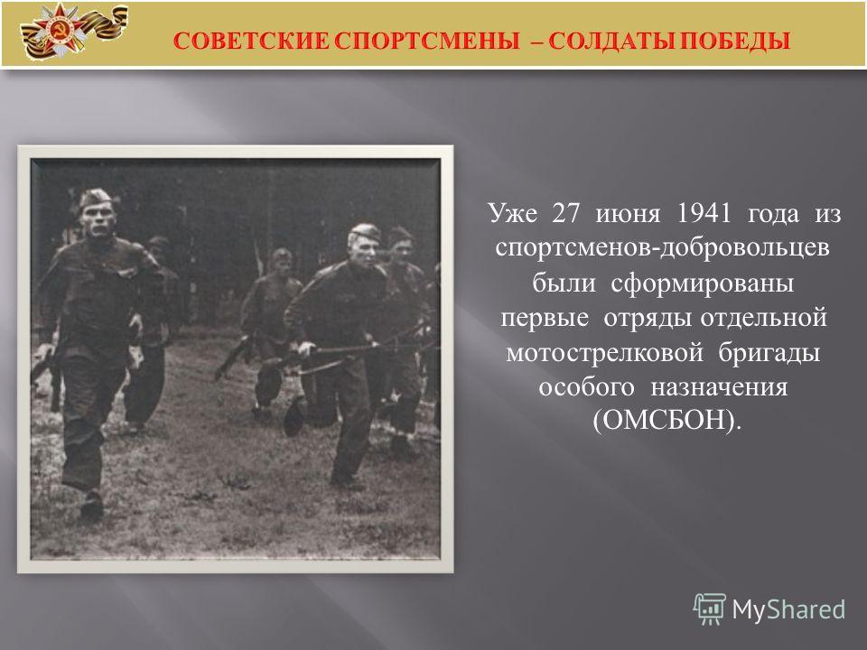 Уже 27 июня 1941 года из спортсменов - добровольцев были сформированы первые отряды отдельной мотострелковой бригады особого назначения ( ОМСБОН ).