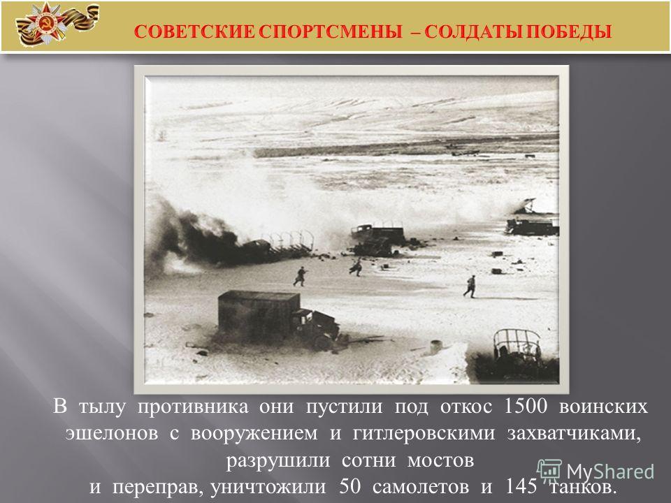 В тылу противника они пустили под откос 1500 воинских эшелонов с вооружением и гитлеровскими захватчиками, разрушили сотни мостов и переправ, уничтожили 50 самолетов и 145 танков.