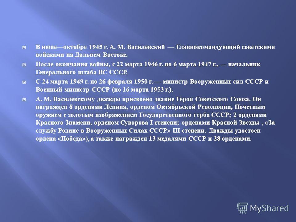В июне октябре 1945 г. А. М. Василевский Главнокомандующий советскими войсками на Дальнем Востоке. После окончания войны, с 22 марта 1946 г. по 6 марта 1947 г., начальник Генерального штаба ВС СССР. С 24 марта 1949 г. по 26 февраля 1950 г. министр Во