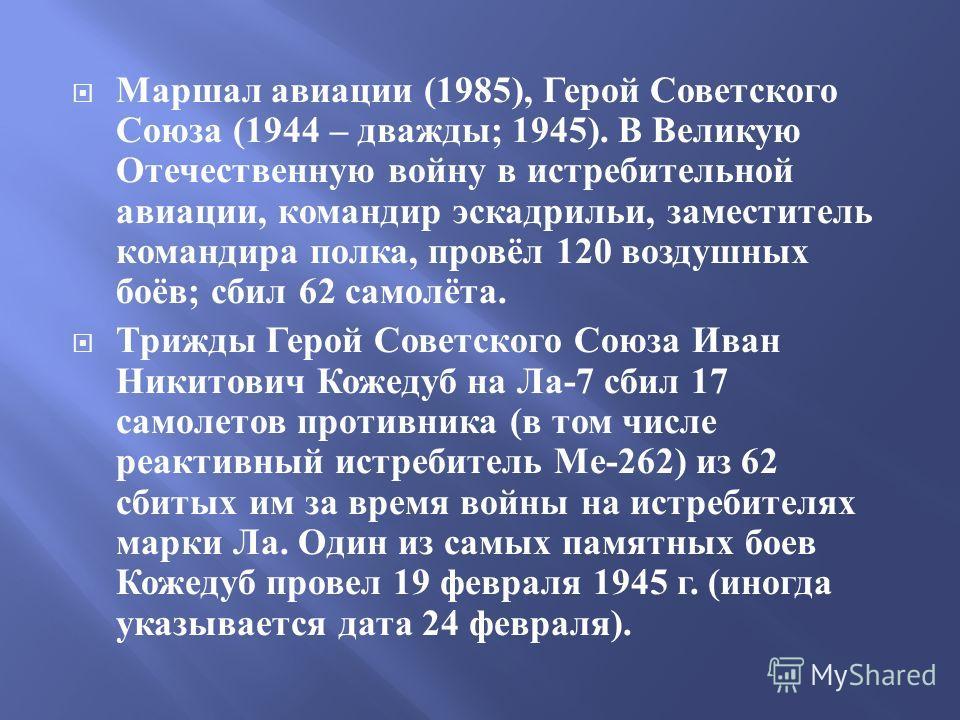 Маршал авиации (1985), Герой Советского Союза (1944 – дважды ; 1945). В Великую Отечественную войну в истребительной авиации, командир эскадрильи, заместитель командира полка, провёл 120 воздушных боёв ; сбил 62 самолёта. Трижды Герой Советского Союз