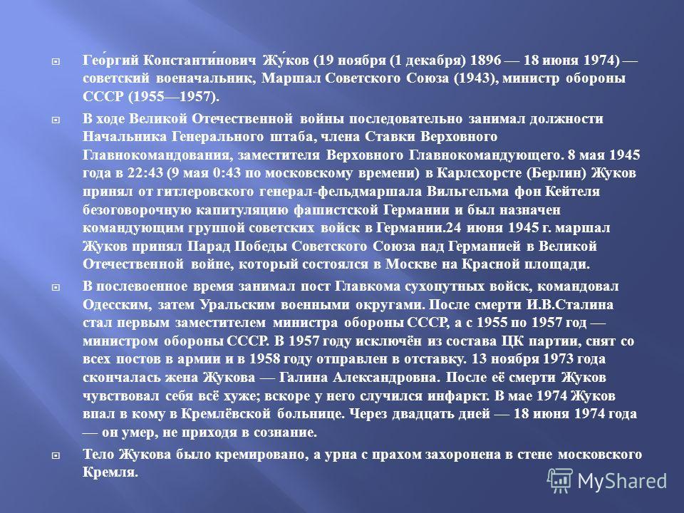 Георгий Константинович Жуков (19 ноября (1 декабря ) 1896 18 июня 1974) советский военачальник, Маршал Советского Союза (1943), министр обороны СССР (19551957). В ходе Великой Отечественной войны последовательно занимал должности Начальника Генеральн