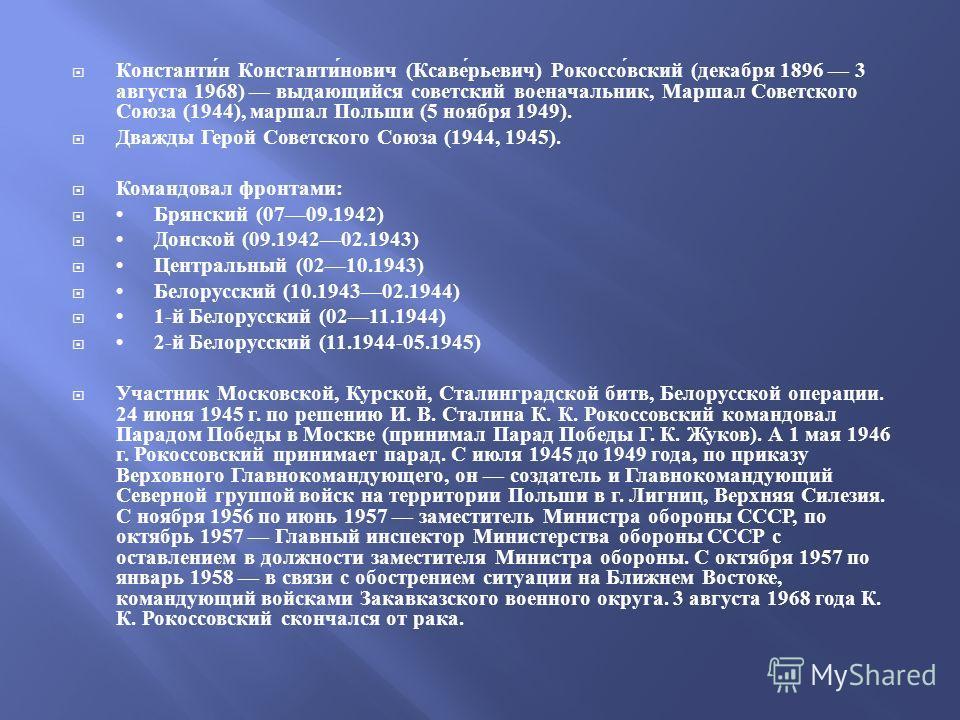 Константин Константинович ( Ксаверьевич ) Рокоссовский ( декабря 1896 3 августа 1968) выдающийся советский военачальник, Маршал Советского Союза (1944), маршал Польши (5 ноября 1949). Дважды Герой Советского Союза (1944, 1945). Командовал фронтами :