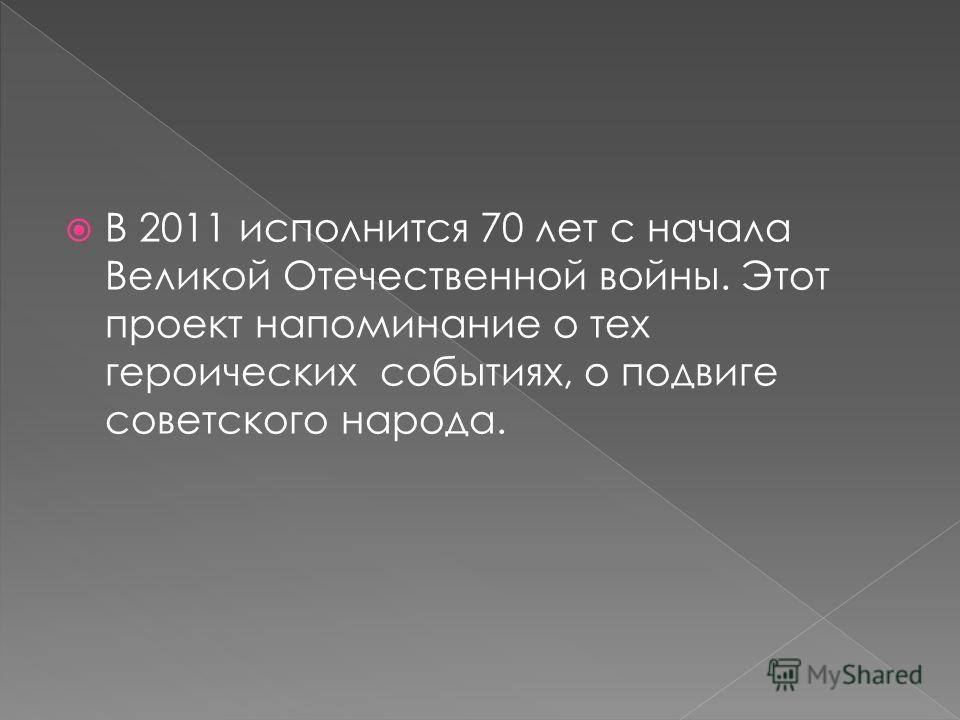 В 2011 исполнится 70 лет с начала Великой Отечественной войны. Этот проект напоминание о тех героических событиях, о подвиге советского народа.