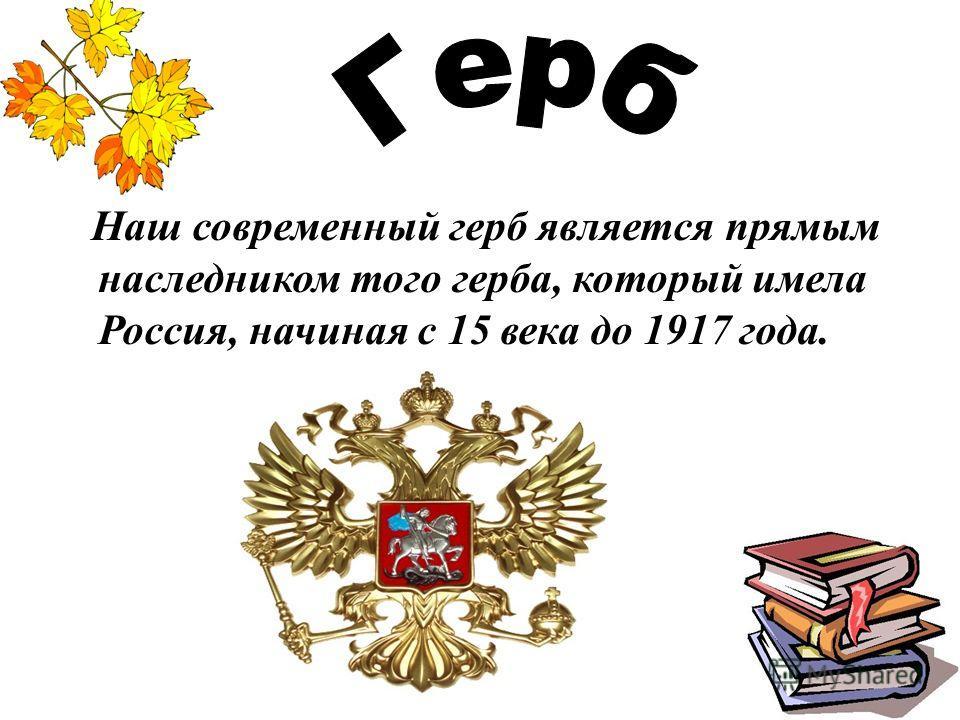 Наш современный герб является прямым наследником того герба, который имела Россия, начиная с 15 века до 1917 года.