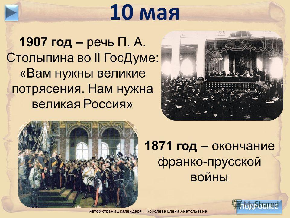 1907 год – речь П. А. Столыпина во ll ГосДуме: «Вам нужны великие потрясения. Нам нужна великая Россия» 10 мая 1871 год – окончание франко-прусской войны ПОДРОБНЕЕ Автор страниц календаря – Королева Елена Анатольевна