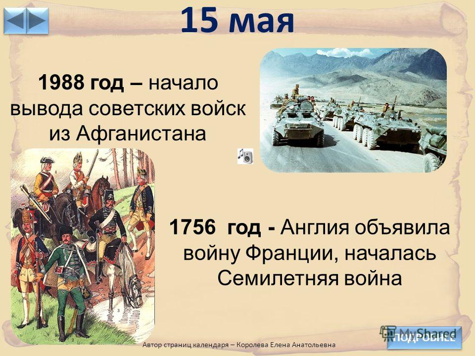15 мая ПОДРОБНЕЕ 1988 год – начало вывода советских войск из Афганистана 1756 год - Англия объявила войну Франции, началась Семилетняя война Автор страниц календаря – Королева Елена Анатольевна