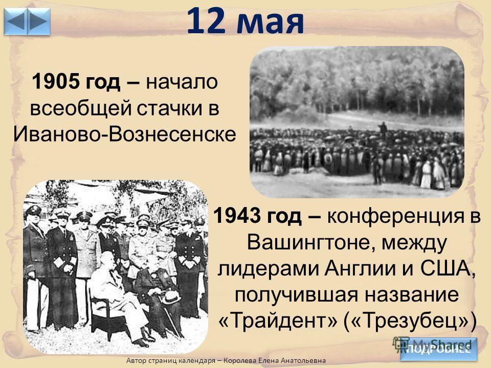 12 мая ПОДРОБНЕЕ Автор страниц календаря – Королева Елена Анатольевна 1905 год – начало всеобщей стачки в Иваново-Вознесенске 1943 год – конференция в Вашингтоне, между лидерами Англии и США, получившая название «Трайдент» («Трезубец»)