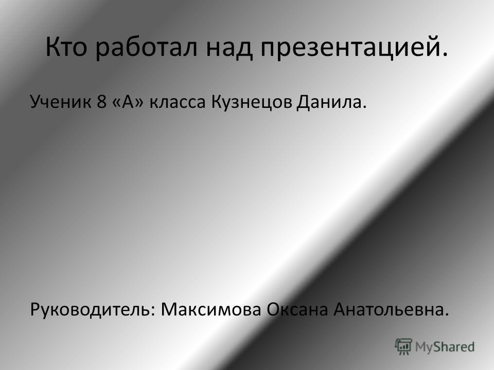 Кто работал над презентацией. Ученик 8 «А» класса Кузнецов Данила. Руководитель: Максимова Оксана Анатольевна.