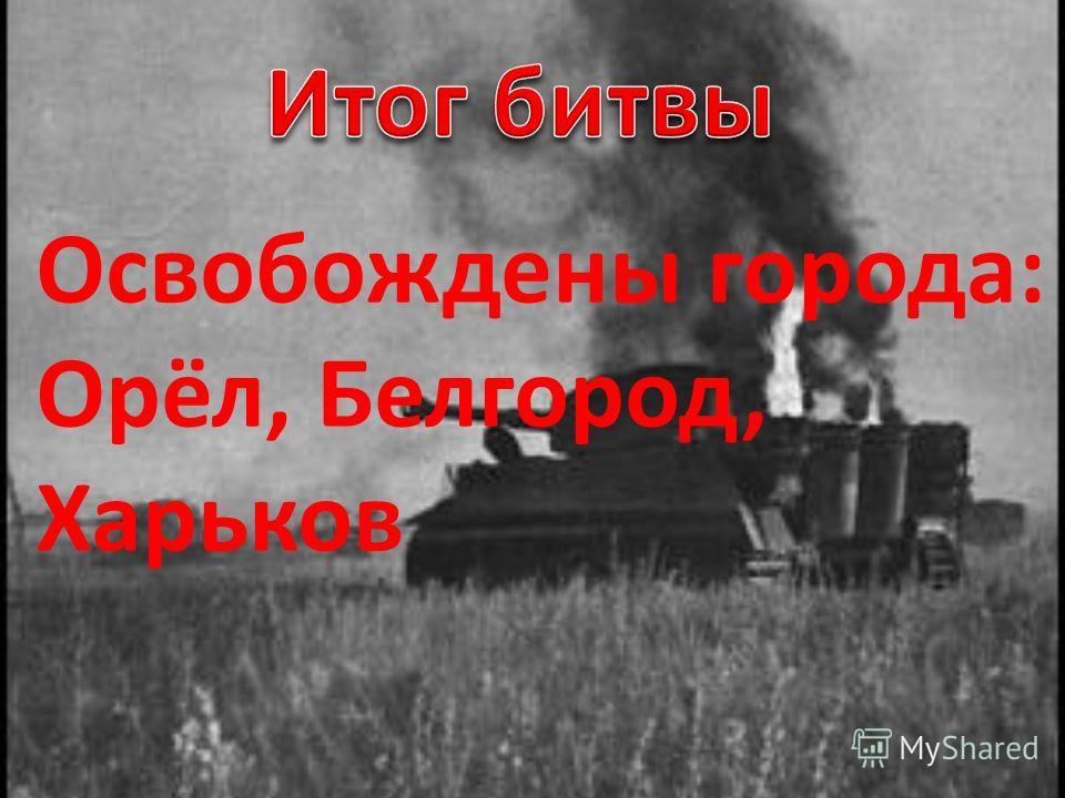 Освобождены города: Орёл, Белгород, Харьков