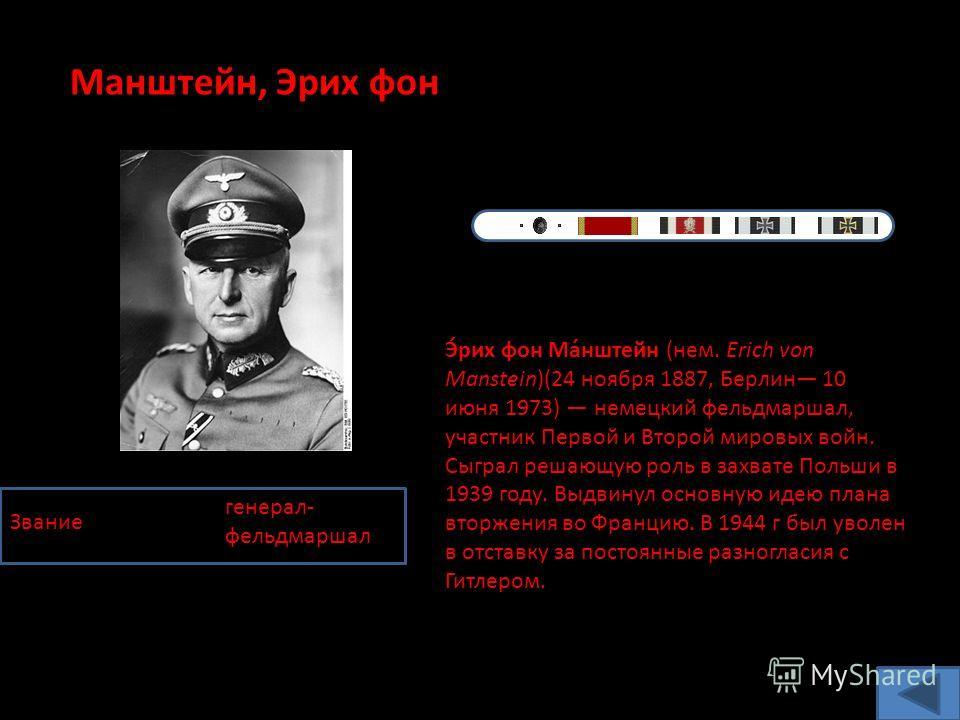 Манштейн, Эрих фон Звание генерал- фельдмаршал Э́рих фон Ма́нштейн (нем. Erich von Manstein)(24 ноября 1887, Берлин 10 июня 1973) немецкий фельдмаршал, участник Первой и Второй мировых войн. Сыграл решающую роль в захвате Польши в 1939 году. Выдвинул