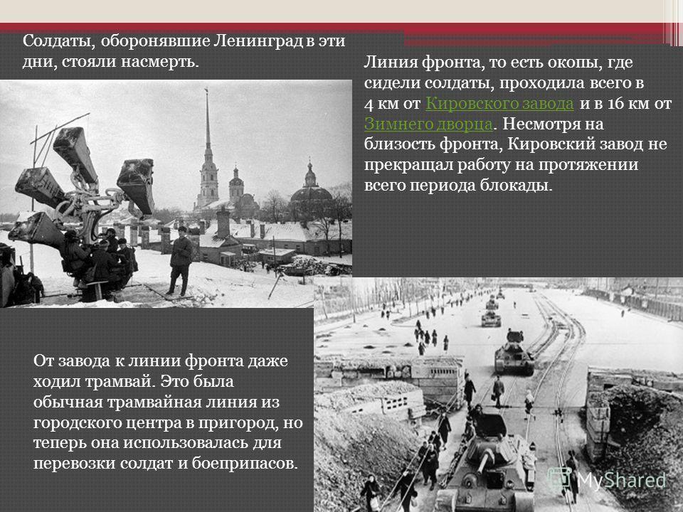 Солдаты, оборонявшие Ленинград в эти дни, стояли насмерть. Линия фронта, то есть окопы, где сидели солдаты, проходила всего в 4 км от Кировского завода и в 16 км от Зимнего дворца. Несмотря на близость фронта, Кировский завод не прекращал работу на п