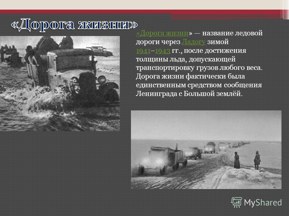 «Дорога жизни«Дорога жизни» название ледовой дороги через Ладогу зимой 19411943 гг., после достижения толщины льда, допускающей транспортировку грузов любого веса. Дорога жизни фактически была единственным средством сообщения Ленинграда с Большой зем
