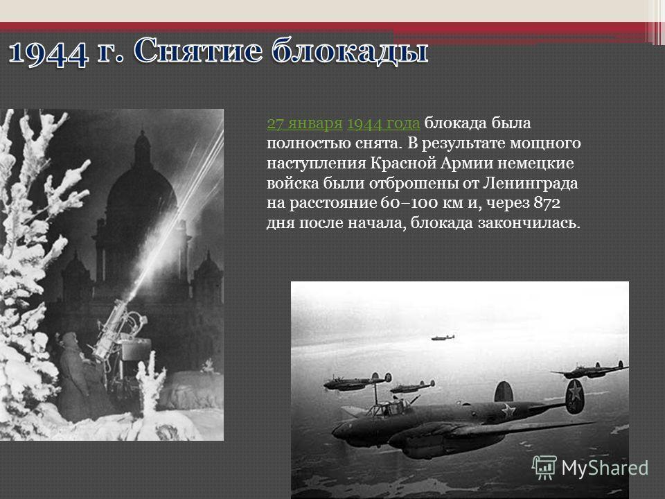 27 января27 января 1944 года блокада была полностью снята. В результате мощного наступления Красной Армии немецкие войска были отброшены от Ленинграда на расстояние 60100 км и, через 872 дня после начала, блокада закончилась.1944 года