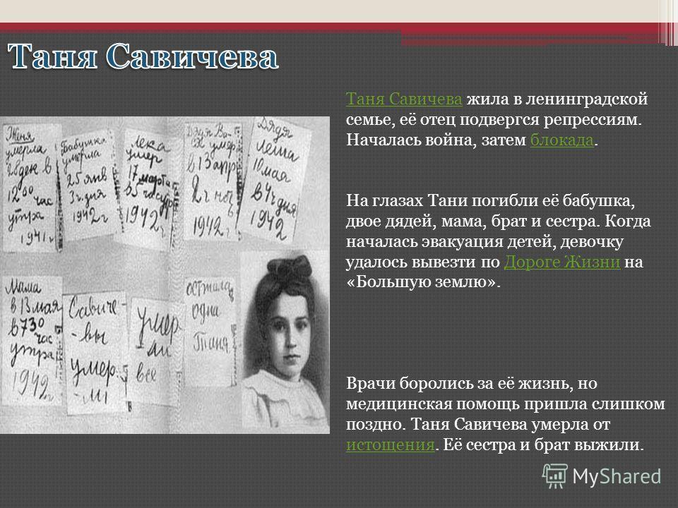 Таня СавичеваТаня Савичева жила в ленинградской семье, её отец подвергся репрессиям. Началась война, затем блокада.блокада На глазах Тани погибли её бабушка, двое дядей, мама, брат и сестра. Когда началась эвакуация детей, девочку удалось вывезти по
